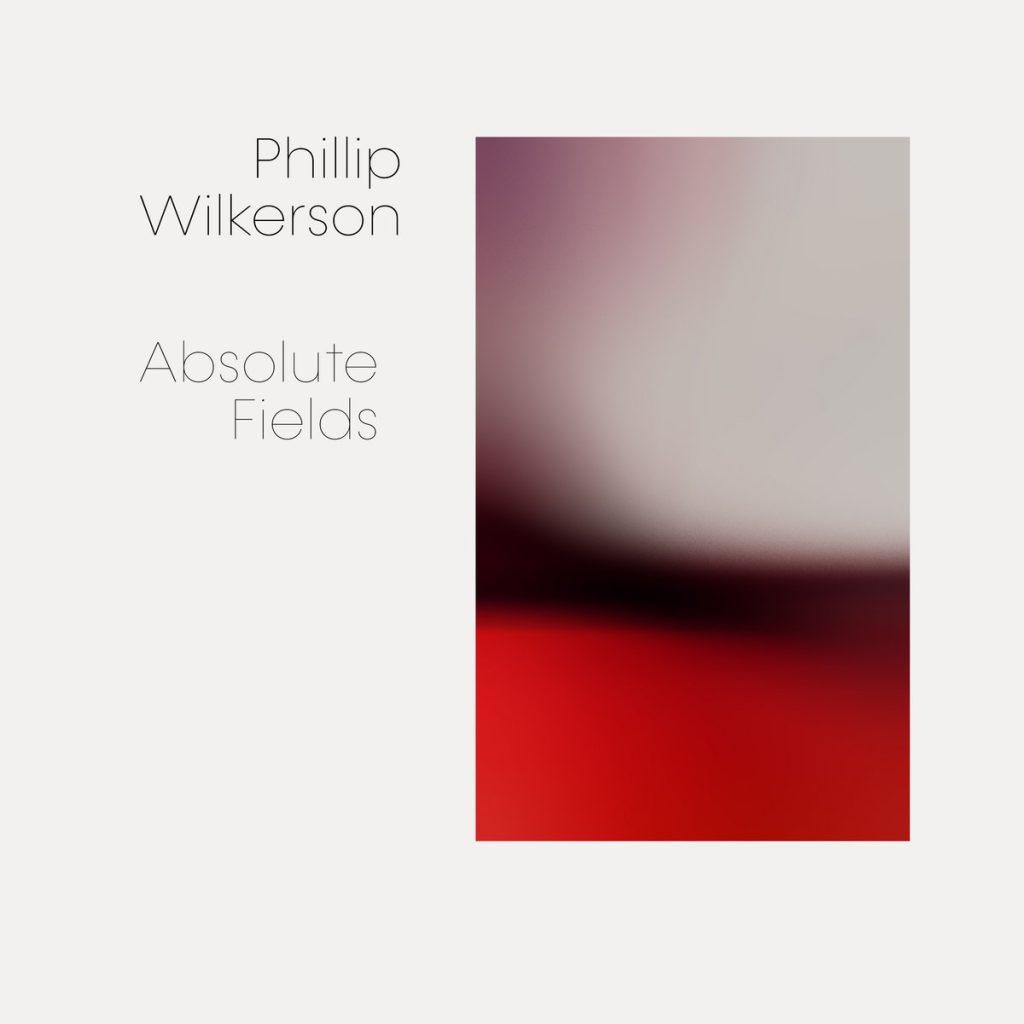 [album cover art] Phillip Wilkerson - Absolute Fields